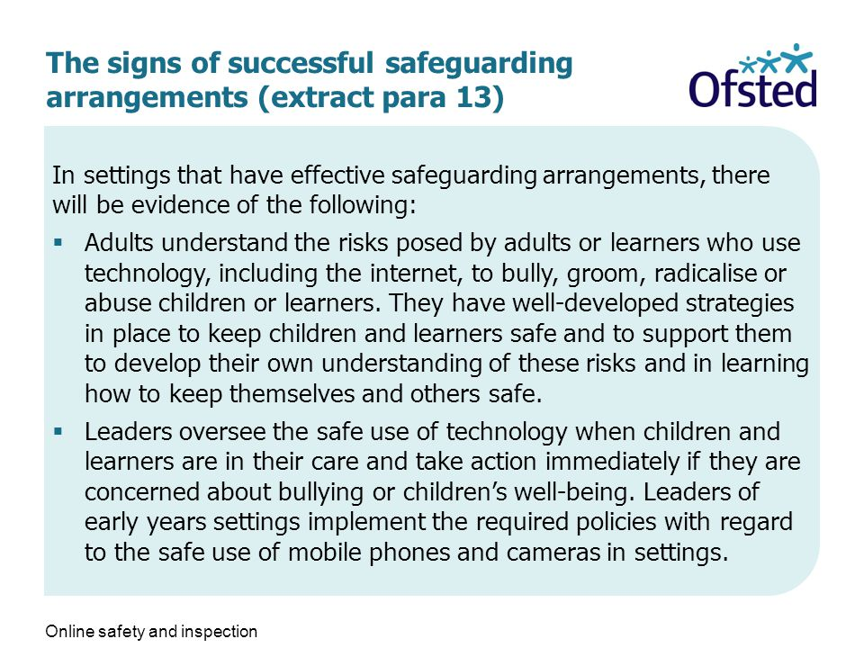 The signs of successful safeguarding arrangements (extract para 13) In settings that have effective safeguarding arrangements, there will be evidence of the following:  Adults understand the risks posed by adults or learners who use technology, including the internet, to bully, groom, radicalise or abuse children or learners.