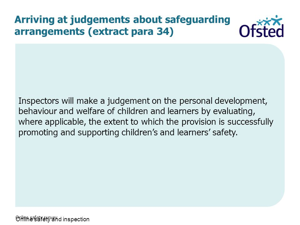 Arriving at judgements about safeguarding arrangements (extract para 34) Online safety survey Inspectors will make a judgement on the personal development, behaviour and welfare of children and learners by evaluating, where applicable, the extent to which the provision is successfully promoting and supporting children's and learners' safety.