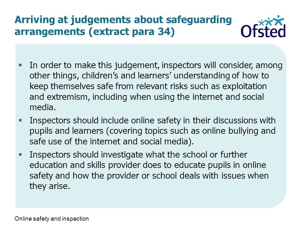 Arriving at judgements about safeguarding arrangements (extract para 34)  In order to make this judgement, inspectors will consider, among other things, children's and learners' understanding of how to keep themselves safe from relevant risks such as exploitation and extremism, including when using the internet and social media.