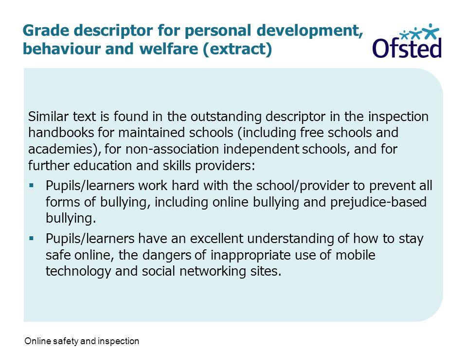 Grade descriptor for personal development, behaviour and welfare (extract) Similar text is found in the outstanding descriptor in the inspection handbooks for maintained schools (including free schools and academies), for non-association independent schools, and for further education and skills providers:  Pupils/learners work hard with the school/provider to prevent all forms of bullying, including online bullying and prejudice-based bullying.