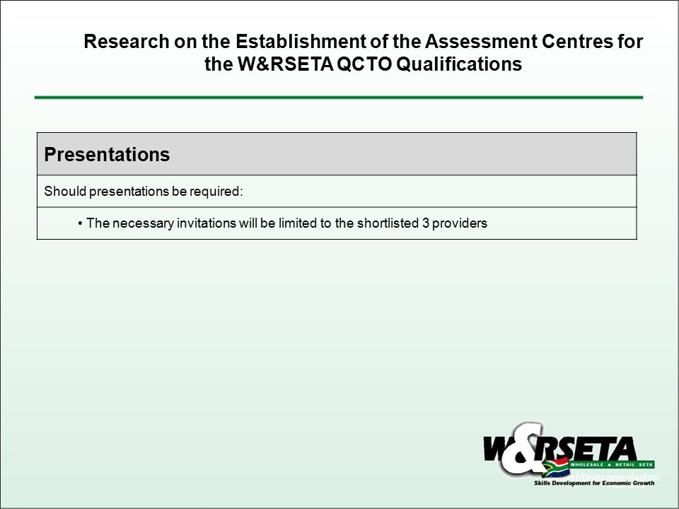Presentations Should presentations be required: The necessary invitations will be limited to the shortlisted 3 providers Research on the Establishment of the Assessment Centres for the W&RSETA QCTO Qualifications