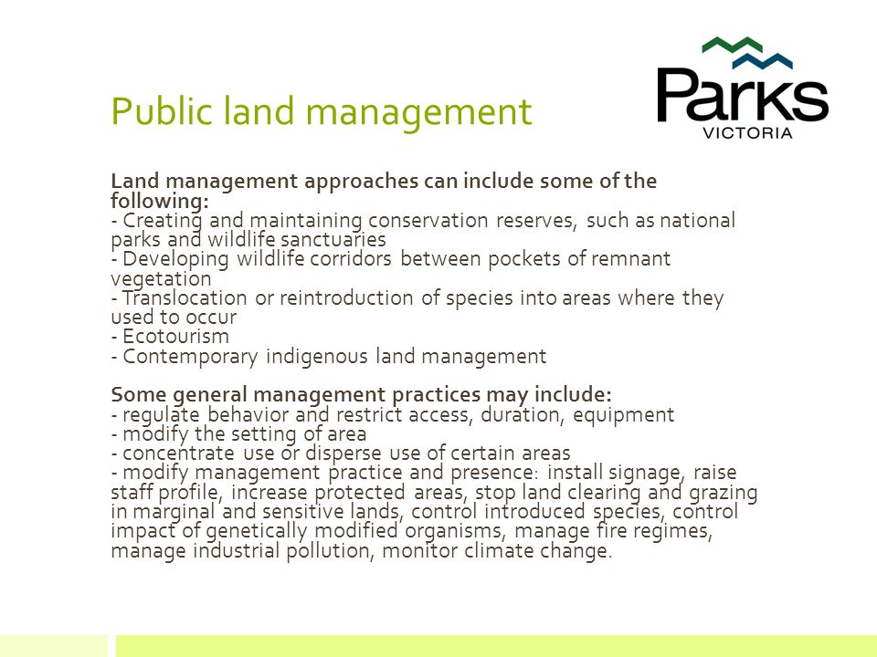 Public land management Land management approaches can include some of the following: - Creating and maintaining conservation reserves, such as national parks and wildlife sanctuaries - Developing wildlife corridors between pockets of remnant vegetation - Translocation or reintroduction of species into areas where they used to occur - Ecotourism - Contemporary indigenous land management Some general management practices may include: - regulate behavior and restrict access, duration, equipment - modify the setting of area - concentrate use or disperse use of certain areas - modify management practice and presence: install signage, raise staff profile, increase protected areas, stop land clearing and grazing in marginal and sensitive lands, control introduced species, control impact of genetically modified organisms, manage fire regimes, manage industrial pollution, monitor climate change.