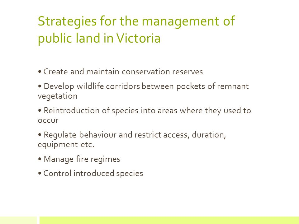 Strategies for the management of public land in Victoria Create and maintain conservation reserves Develop wildlife corridors between pockets of remnant vegetation Reintroduction of species into areas where they used to occur Regulate behaviour and restrict access, duration, equipment etc.