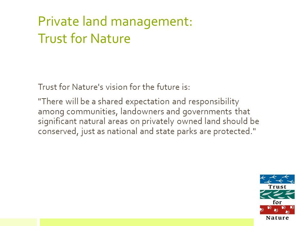 Private land management: Trust for Nature Trust for Nature s vision for the future is: There will be a shared expectation and responsibility among communities, landowners and governments that significant natural areas on privately owned land should be conserved, just as national and state parks are protected.