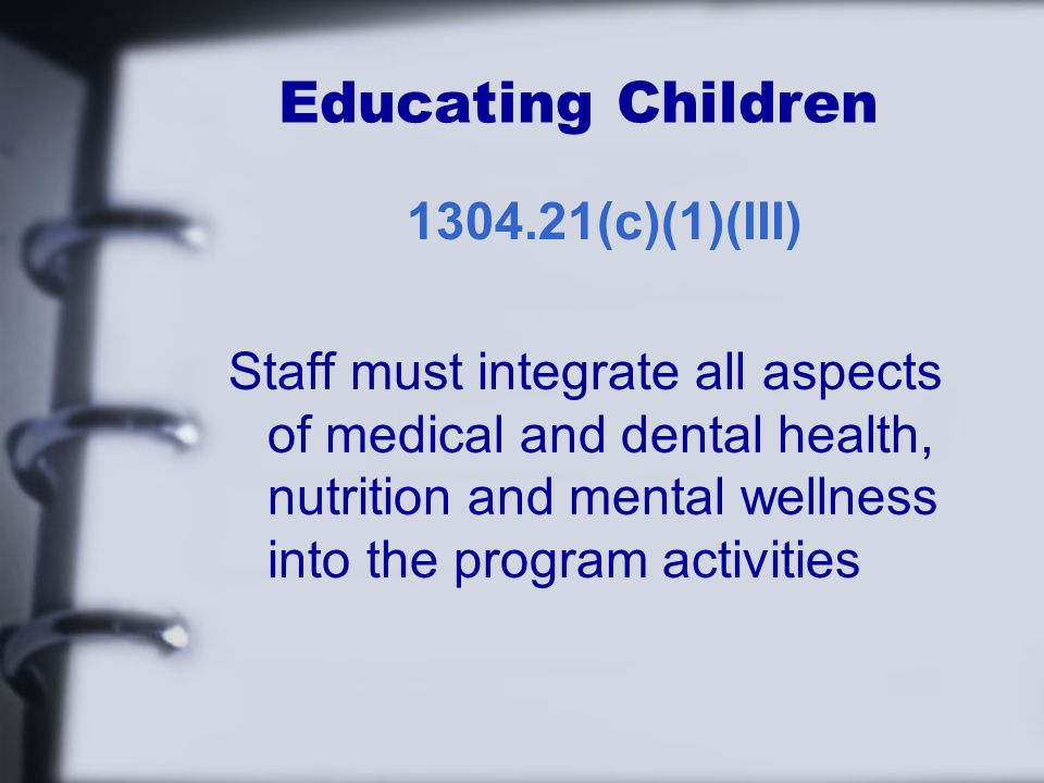 Educating Children (c)(1)(III) Staff must integrate all aspects of medical and dental health, nutrition and mental wellness into the program activities