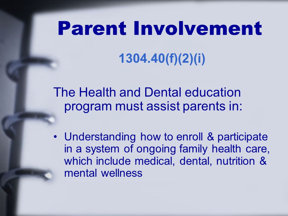 Parent Involvement (f)(2)(i) The Health and Dental education program must assist parents in: Understanding how to enroll & participate in a system of ongoing family health care, which include medical, dental, nutrition & mental wellness