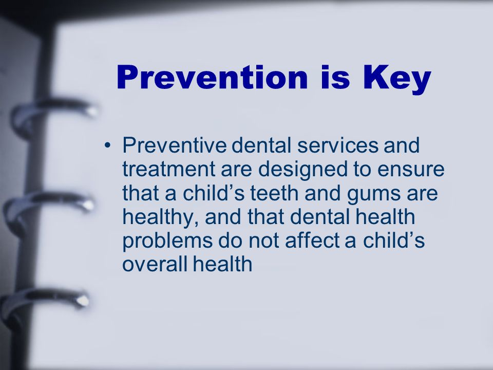 Prevention is Key Preventive dental services and treatment are designed to ensure that a child's teeth and gums are healthy, and that dental health problems do not affect a child's overall health