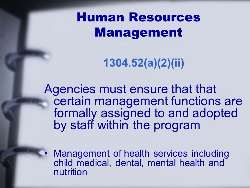 Human Resources Management (a)(2)(ii) Agencies must ensure that that certain management functions are formally assigned to and adopted by staff within the program Management of health services including child medical, dental, mental health and nutrition