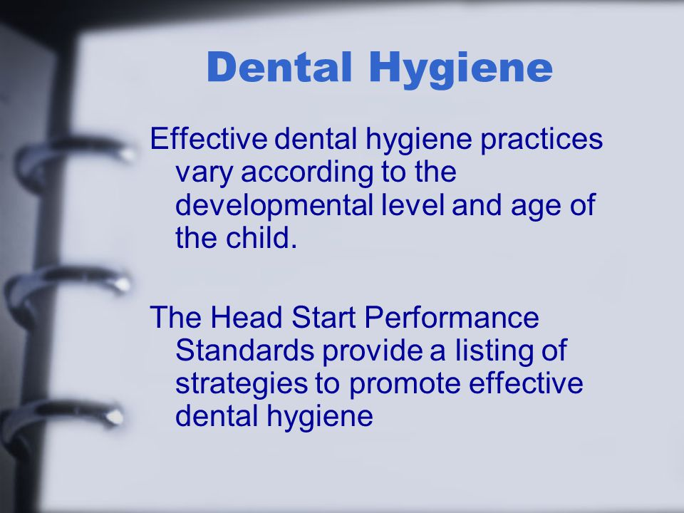 Dental Hygiene Effective dental hygiene practices vary according to the developmental level and age of the child.