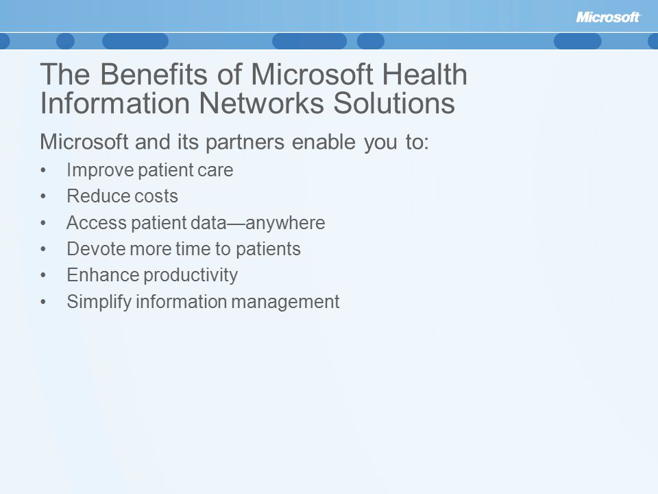 The Benefits of Microsoft Health Information Networks Solutions Microsoft and its partners enable you to: Improve patient care Reduce costs Access patient data—anywhere Devote more time to patients Enhance productivity Simplify information management