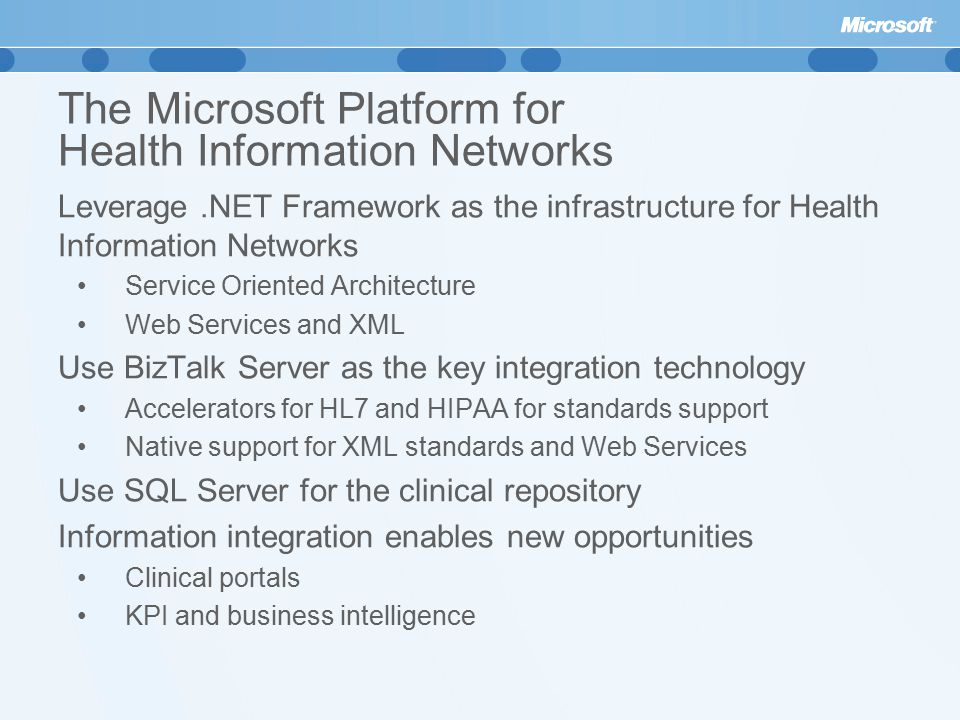 The Microsoft Platform for Health Information Networks Leverage.NET Framework as the infrastructure for Health Information Networks Service Oriented Architecture Web Services and XML Use BizTalk Server as the key integration technology Accelerators for HL7 and HIPAA for standards support Native support for XML standards and Web Services Use SQL Server for the clinical repository Information integration enables new opportunities Clinical portals KPI and business intelligence