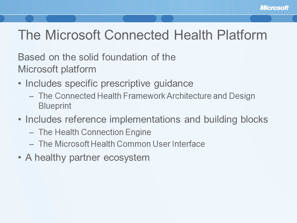 The Microsoft Connected Health Platform Based on the solid foundation of the Microsoft platform Includes specific prescriptive guidance –The Connected Health Framework Architecture and Design Blueprint Includes reference implementations and building blocks –The Health Connection Engine –The Microsoft Health Common User Interface A healthy partner ecosystem