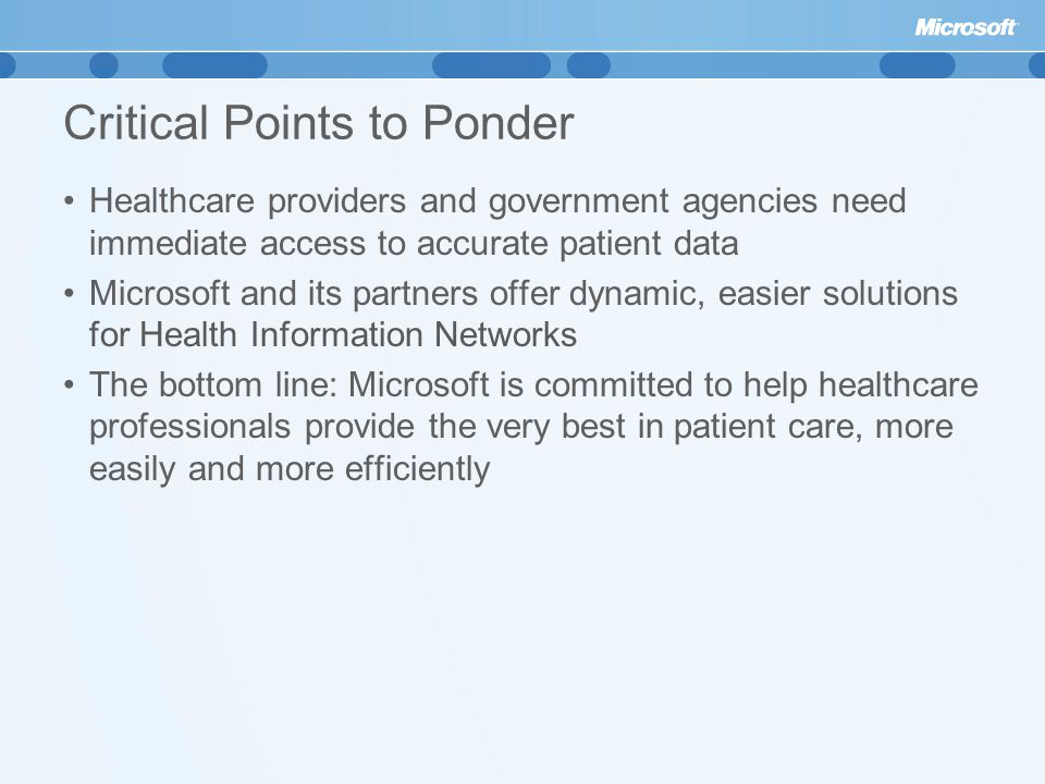 Critical Points to Ponder Healthcare providers and government agencies need immediate access to accurate patient data Microsoft and its partners offer dynamic, easier solutions for Health Information Networks The bottom line: Microsoft is committed to help healthcare professionals provide the very best in patient care, more easily and more efficiently