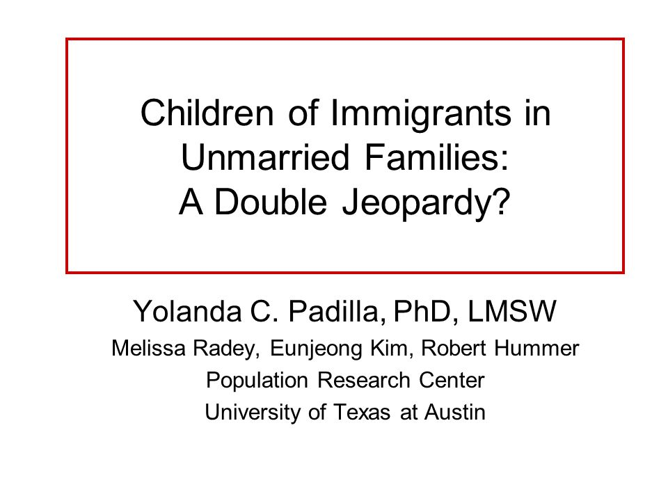 Children of Immigrants in Unmarried Families: A Double Jeopardy.