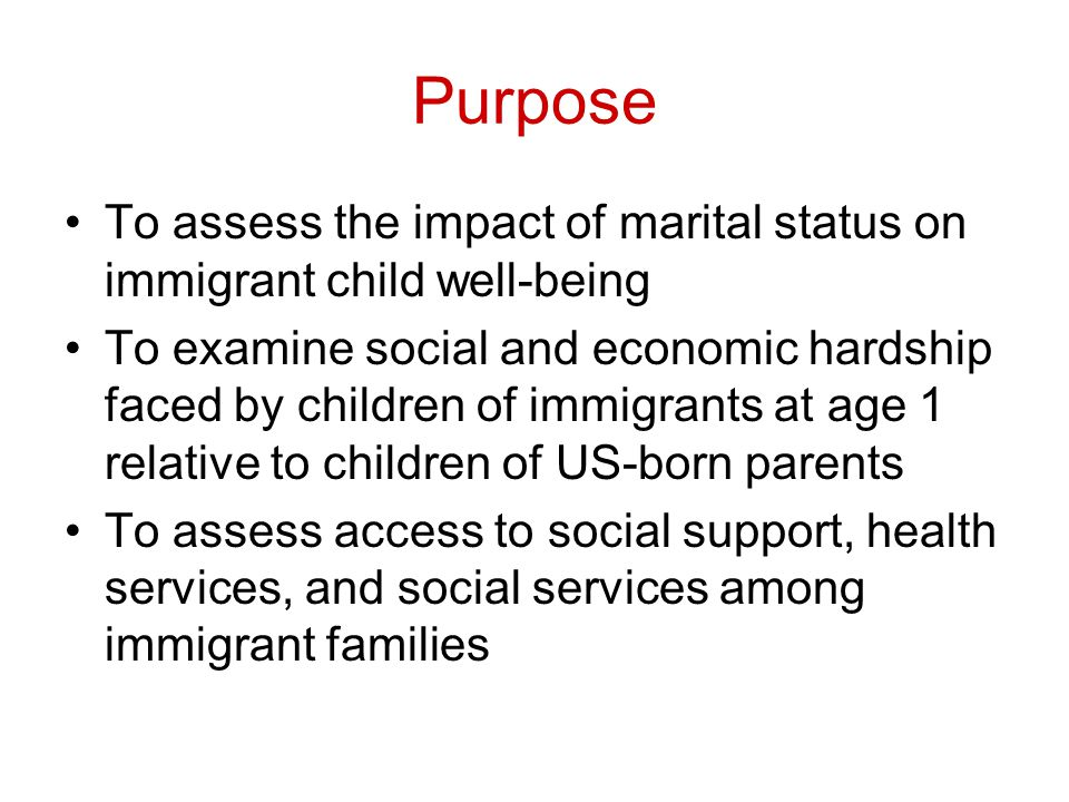 Purpose To assess the impact of marital status on immigrant child well-being To examine social and economic hardship faced by children of immigrants at age 1 relative to children of US-born parents To assess access to social support, health services, and social services among immigrant families