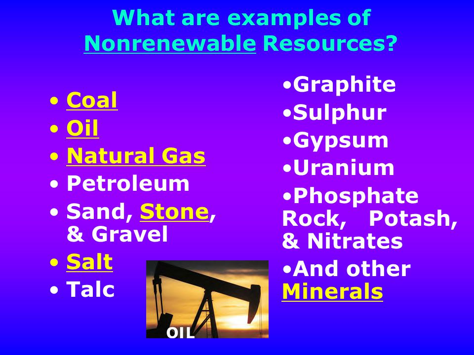 Examples of non renewable resources.