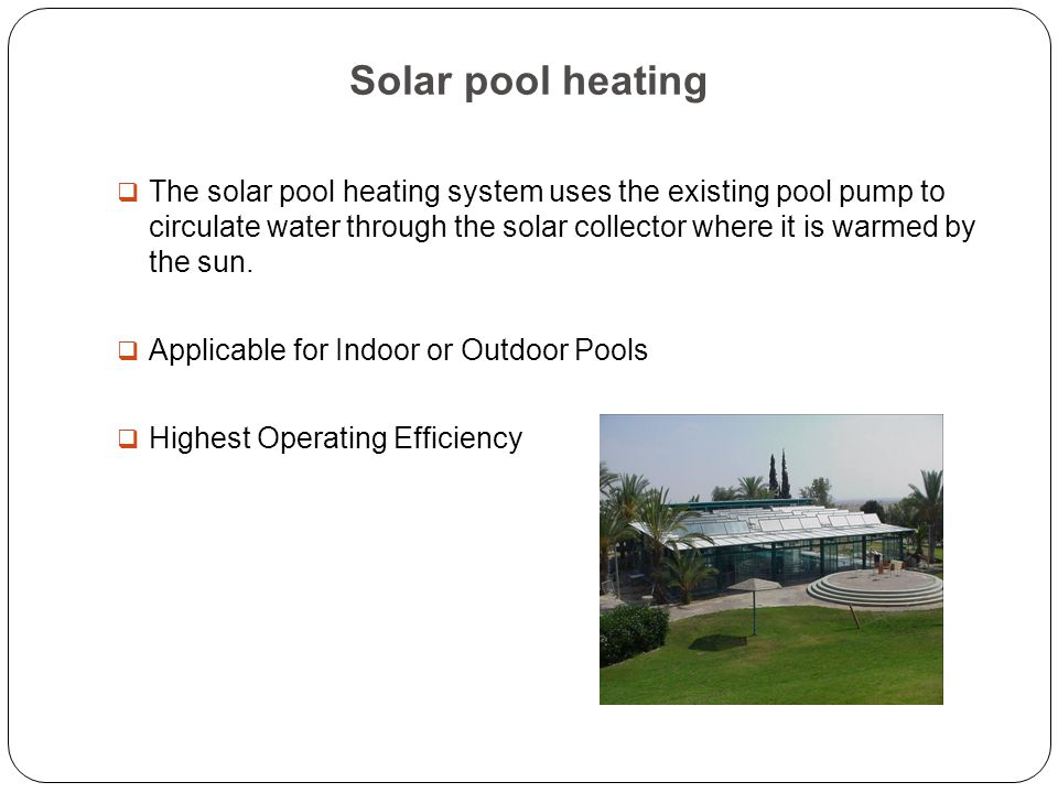 Solar pool heating  The solar pool heating system uses the existing pool pump to circulate water through the solar collector where it is warmed by the sun.
