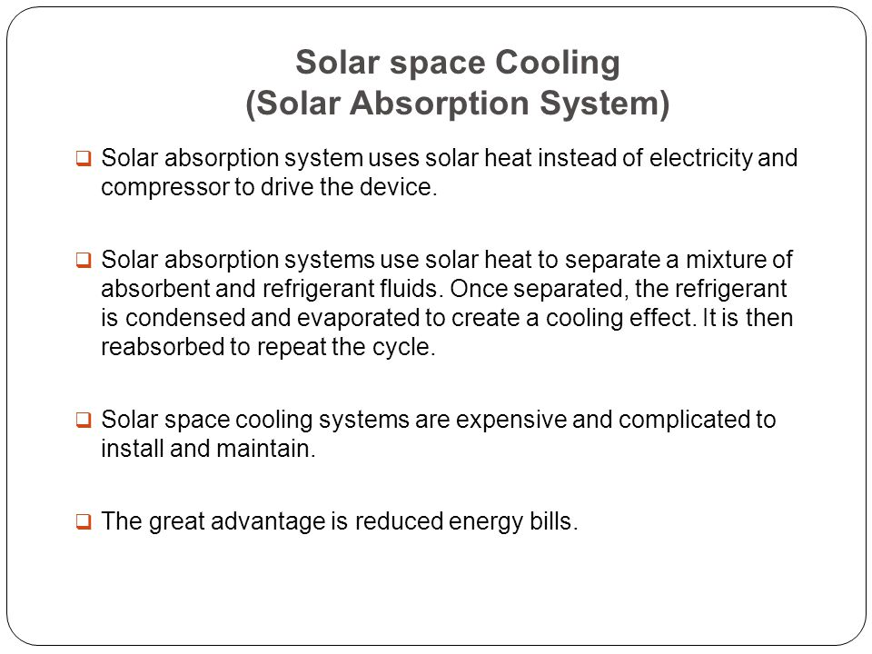 Solar space Cooling (Solar Absorption System)  Solar absorption system uses solar heat instead of electricity and compressor to drive the device.