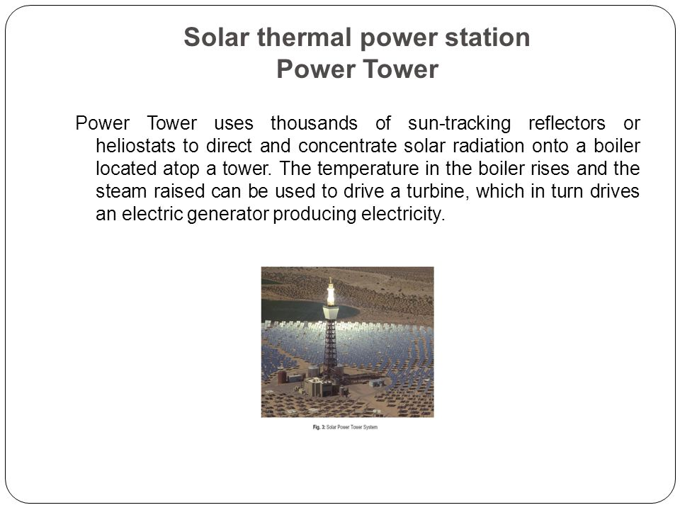 Solar thermal power station Power Tower Power Tower uses thousands of sun-tracking reflectors or heliostats to direct and concentrate solar radiation onto a boiler located atop a tower.