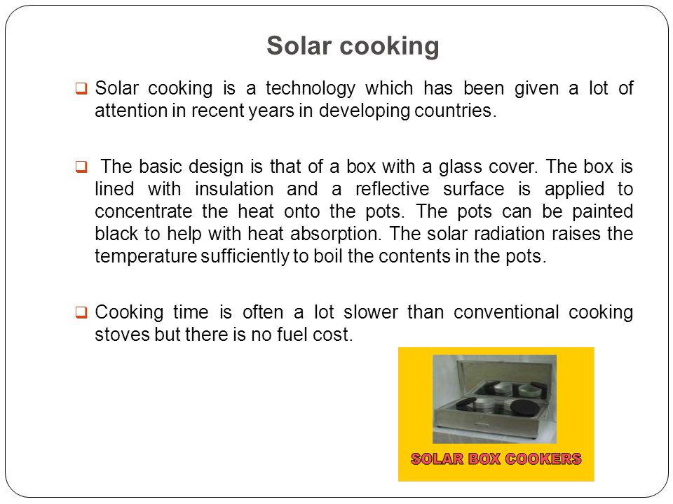 Solar cooking  Solar cooking is a technology which has been given a lot of attention in recent years in developing countries.