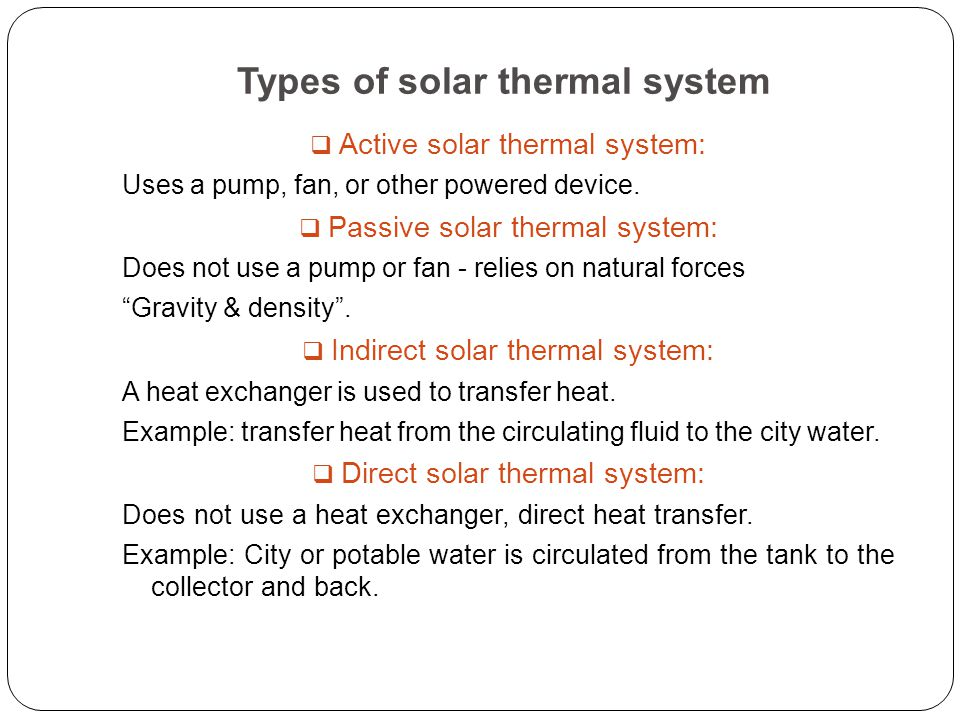 Types of solar thermal system  Active solar thermal system: Uses a pump, fan, or other powered device.