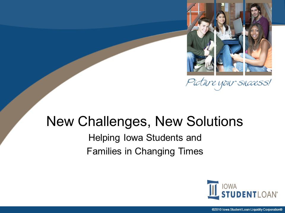 ©2010 Iowa Student Loan Liquidity Corporation® New Challenges, New Solutions Helping Iowa Students and Families in Changing Times