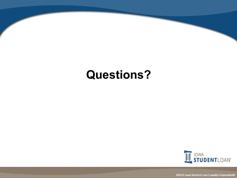 ©2010 Iowa Student Loan Liquidity Corporation® Questions