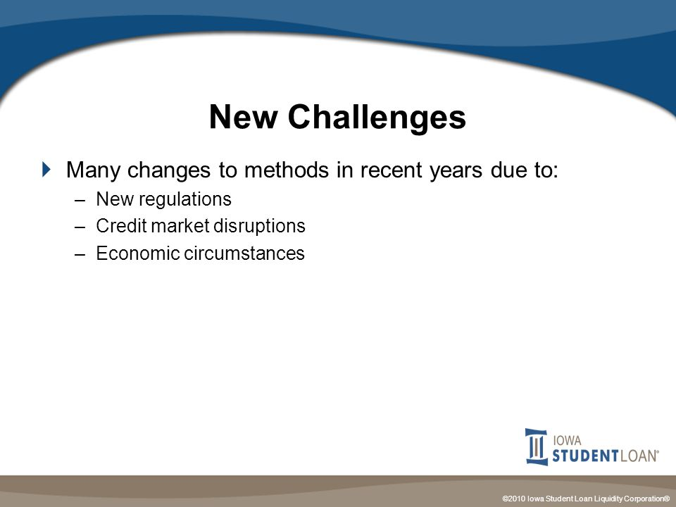 ©2010 Iowa Student Loan Liquidity Corporation® New Challenges  Many changes to methods in recent years due to: –New regulations –Credit market disruptions –Economic circumstances