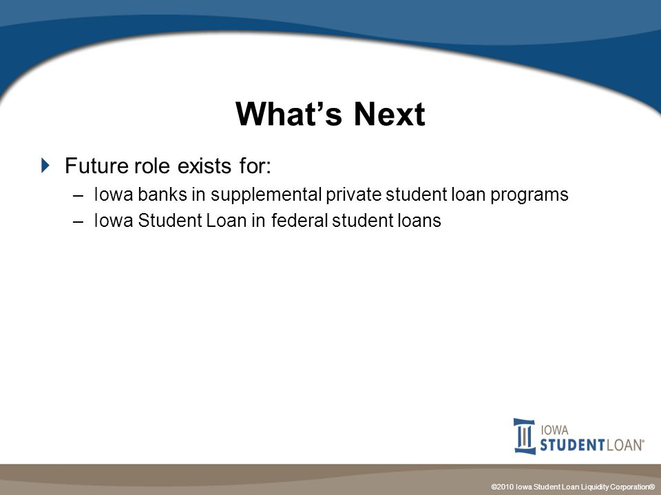 ©2010 Iowa Student Loan Liquidity Corporation® What's Next  Future role exists for: –Iowa banks in supplemental private student loan programs –Iowa Student Loan in federal student loans