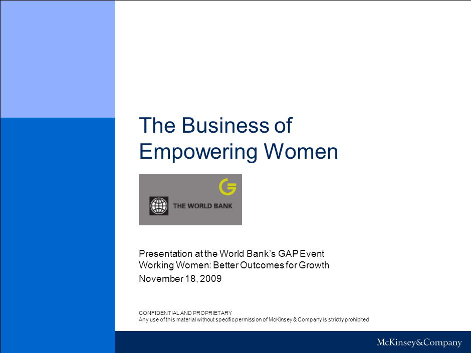 The Business of Empowering Women November 18, 2009 Presentation at the World Bank's GAP Event Working Women: Better Outcomes for Growth CONFIDENTIAL AND PROPRIETARY Any use of this material without specific permission of McKinsey & Company is strictly prohibited