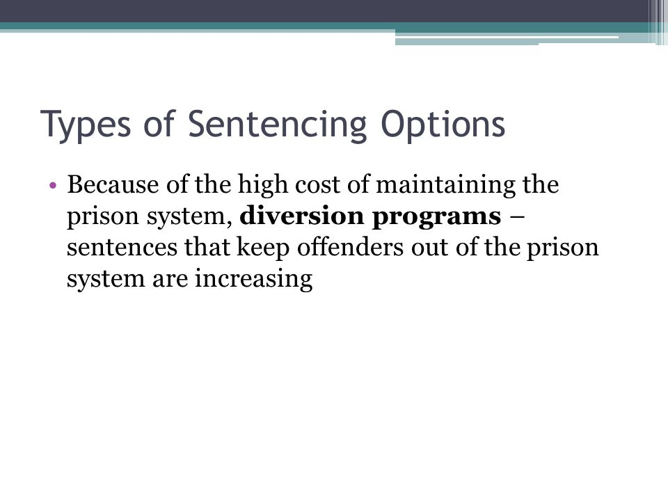 Types of Sentencing Options Because of the high cost of maintaining the prison system, diversion programs – sentences that keep offenders out of the prison system are increasing