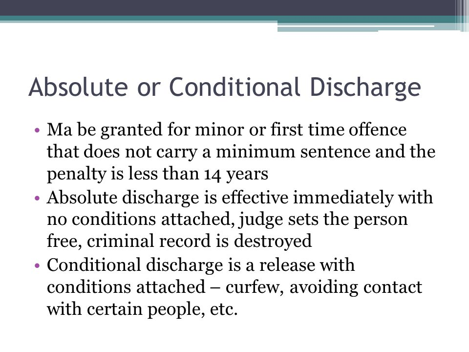 Absolute or Conditional Discharge Ma be granted for minor or first time offence that does not carry a minimum sentence and the penalty is less than 14 years Absolute discharge is effective immediately with no conditions attached, judge sets the person free, criminal record is destroyed Conditional discharge is a release with conditions attached – curfew, avoiding contact with certain people, etc.