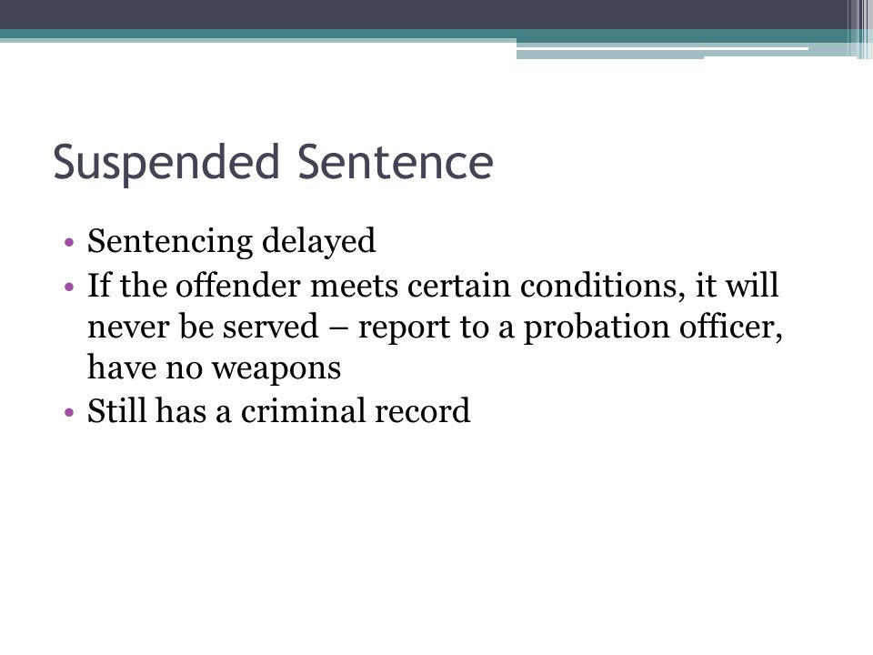 Suspended Sentence Sentencing delayed If the offender meets certain conditions, it will never be served – report to a probation officer, have no weapons Still has a criminal record