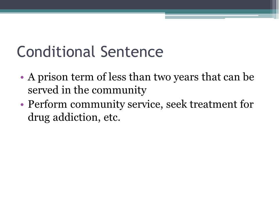 Conditional Sentence A prison term of less than two years that can be served in the community Perform community service, seek treatment for drug addiction, etc.