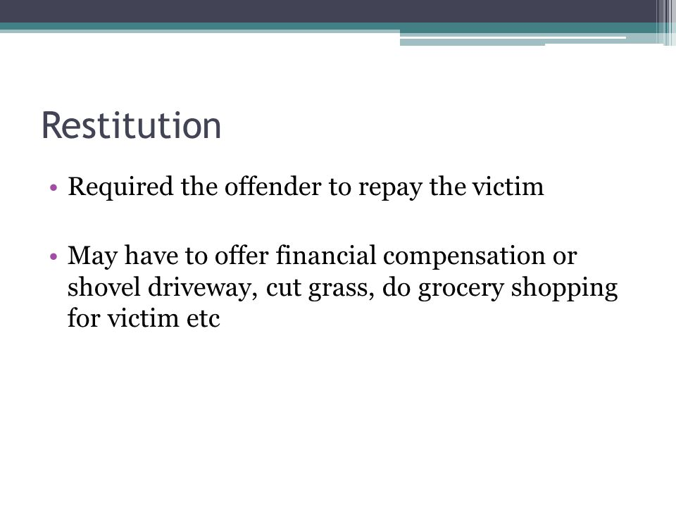 Restitution Required the offender to repay the victim May have to offer financial compensation or shovel driveway, cut grass, do grocery shopping for victim etc