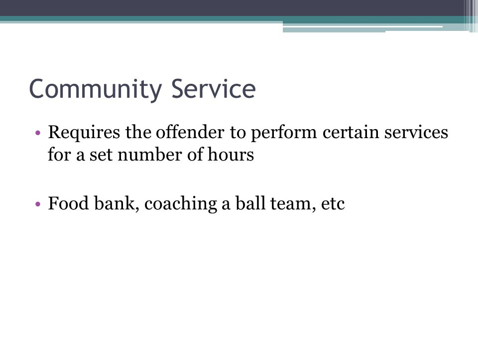 Community Service Requires the offender to perform certain services for a set number of hours Food bank, coaching a ball team, etc