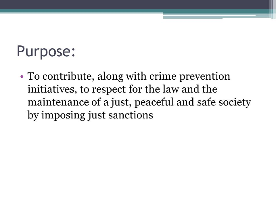 Purpose: To contribute, along with crime prevention initiatives, to respect for the law and the maintenance of a just, peaceful and safe society by imposing just sanctions