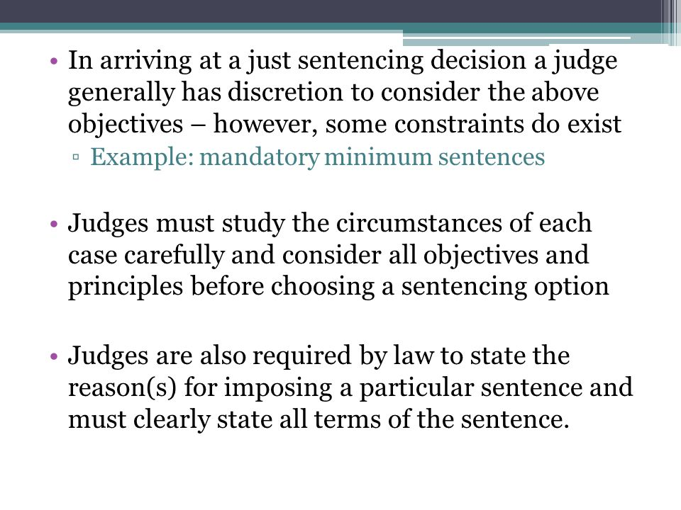 In arriving at a just sentencing decision a judge generally has discretion to consider the above objectives – however, some constraints do exist ▫Example: mandatory minimum sentences Judges must study the circumstances of each case carefully and consider all objectives and principles before choosing a sentencing option Judges are also required by law to state the reason(s) for imposing a particular sentence and must clearly state all terms of the sentence.