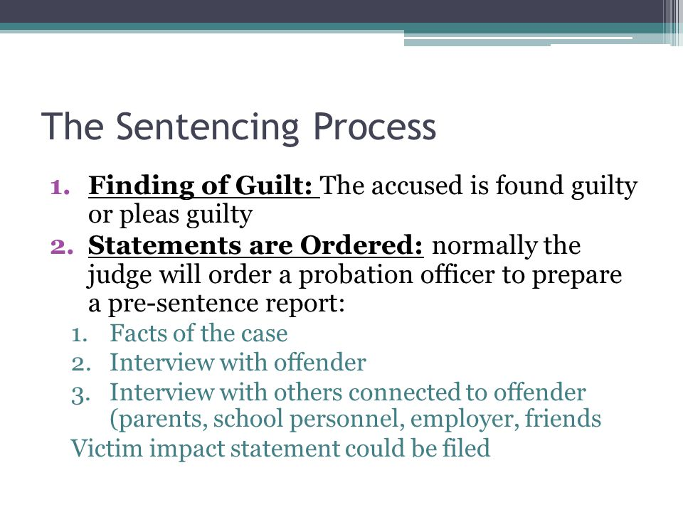 The Sentencing Process 1.Finding of Guilt: The accused is found guilty or pleas guilty 2.Statements are Ordered: normally the judge will order a probation officer to prepare a pre-sentence report: 1.Facts of the case 2.Interview with offender 3.Interview with others connected to offender (parents, school personnel, employer, friends Victim impact statement could be filed