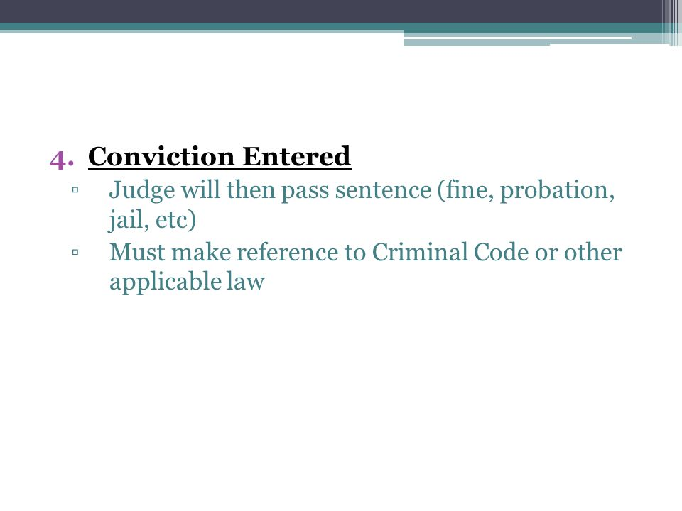 4.Conviction Entered ▫Judge will then pass sentence (fine, probation, jail, etc) ▫Must make reference to Criminal Code or other applicable law