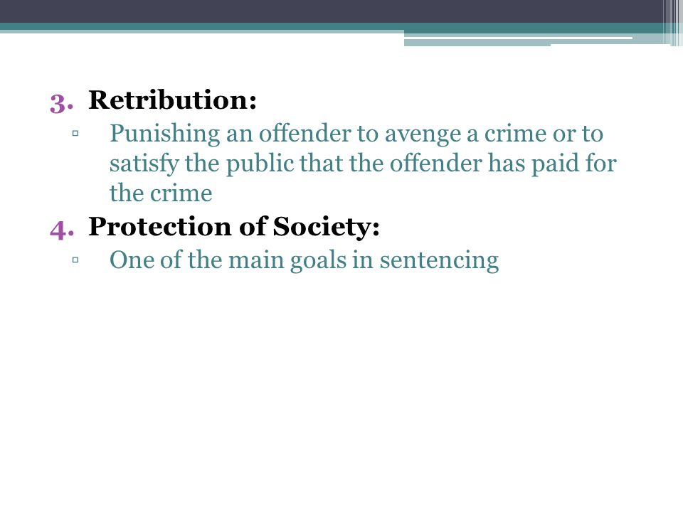 3.Retribution: ▫Punishing an offender to avenge a crime or to satisfy the public that the offender has paid for the crime 4.Protection of Society: ▫One of the main goals in sentencing