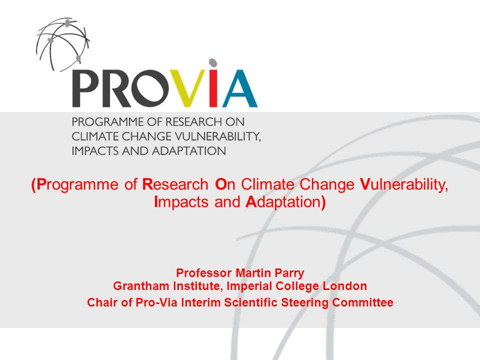(Programme of Research On Climate Change Vulnerability, Impacts and Adaptation) Professor Martin Parry Grantham Institute, Imperial College London Chair of Pro-Via Interim Scientific Steering Committee