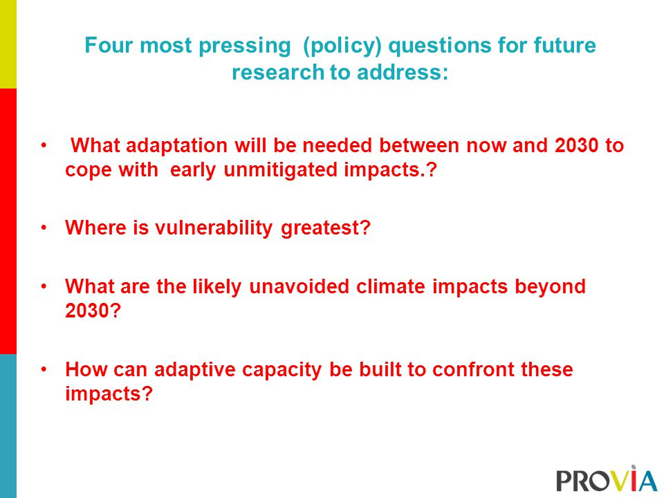 Four most pressing (policy) questions for future research to address: What adaptation will be needed between now and 2030 to cope with early unmitigated impacts..