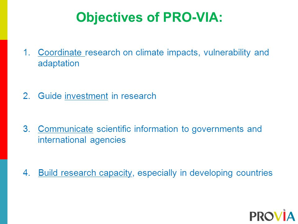 Objectives of PRO-VIA: 1.Coordinate research on climate impacts, vulnerability and adaptation 2.Guide investment in research 3.Communicate scientific information to governments and international agencies 4.