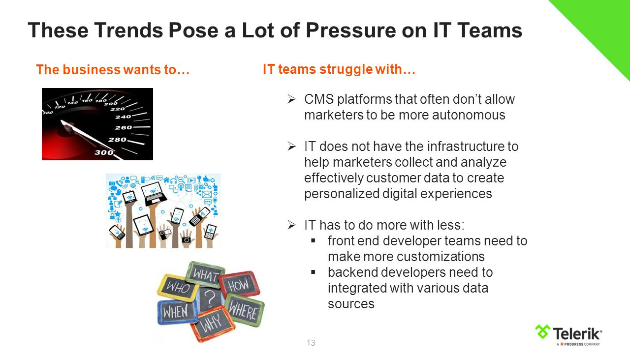 13 These Trends Pose a Lot of Pressure on IT Teams IT teams struggle with…  CMS platforms that often don't allow marketers to be more autonomous  IT does not have the infrastructure to help marketers collect and analyze effectively customer data to create personalized digital experiences  IT has to do more with less:  front end developer teams need to make more customizations  backend developers need to integrated with various data sources The business wants to…