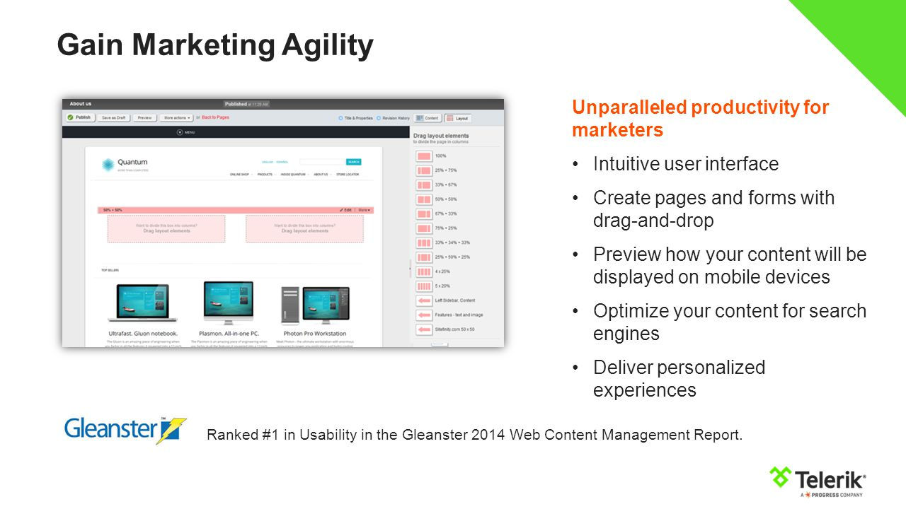 Gain Marketing Agility Unparalleled productivity for marketers Intuitive user interface Create pages and forms with drag-and-drop Preview how your content will be displayed on mobile devices Optimize your content for search engines Deliver personalized experiences Ranked #1 in Usability in the Gleanster 2014 Web Content Management Report.