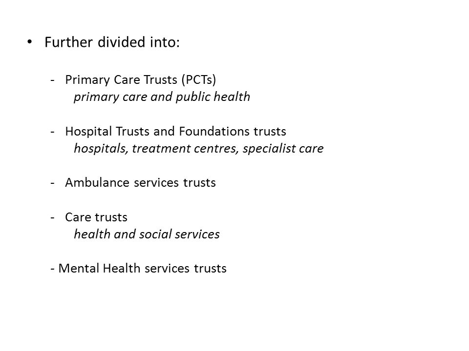 Further divided into: -Primary Care Trusts (PCTs) primary care and public health -Hospital Trusts and Foundations trusts hospitals, treatment centres, specialist care -Ambulance services trusts -Care trusts health and social services - Mental Health services trusts