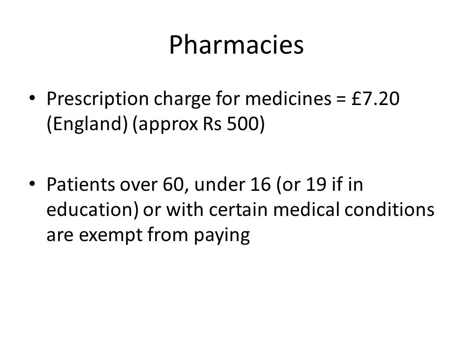 Pharmacies Prescription charge for medicines = £7.20 (England) (approx Rs 500) Patients over 60, under 16 (or 19 if in education) or with certain medical conditions are exempt from paying