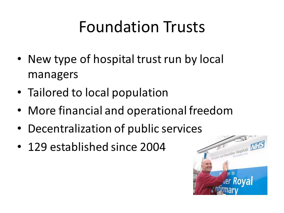 Foundation Trusts New type of hospital trust run by local managers Tailored to local population More financial and operational freedom Decentralization of public services 129 established since 2004