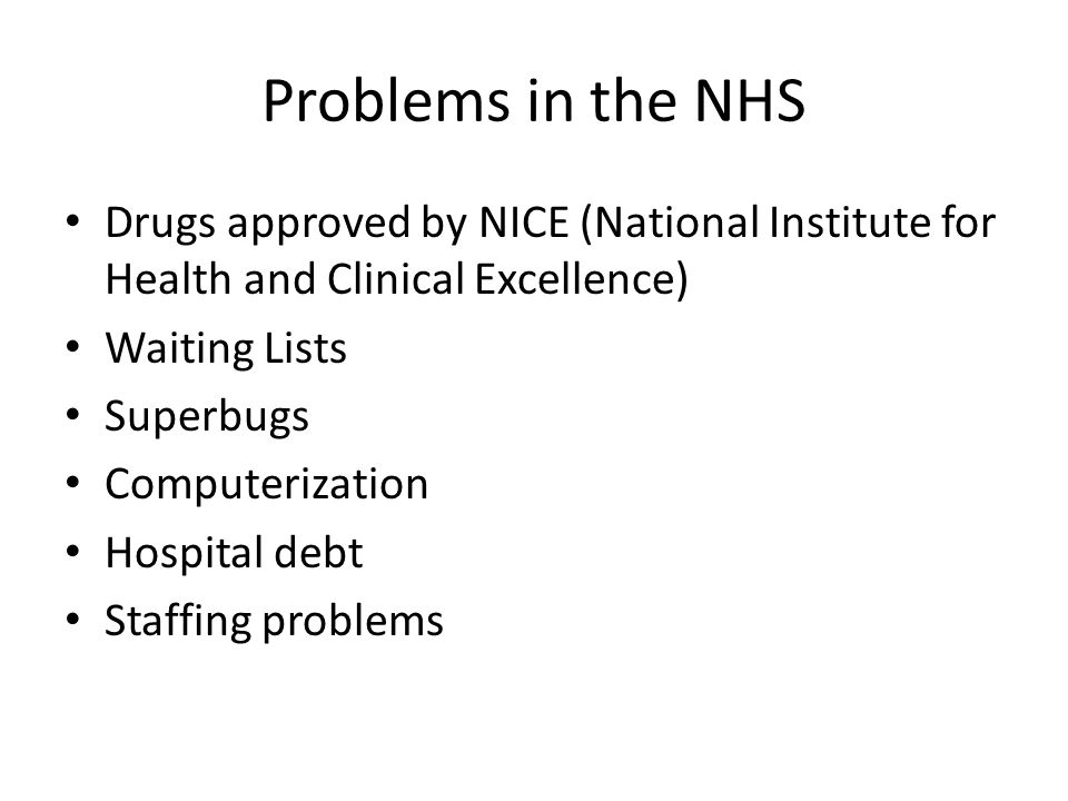 Problems in the NHS Drugs approved by NICE (National Institute for Health and Clinical Excellence) Waiting Lists Superbugs Computerization Hospital debt Staffing problems